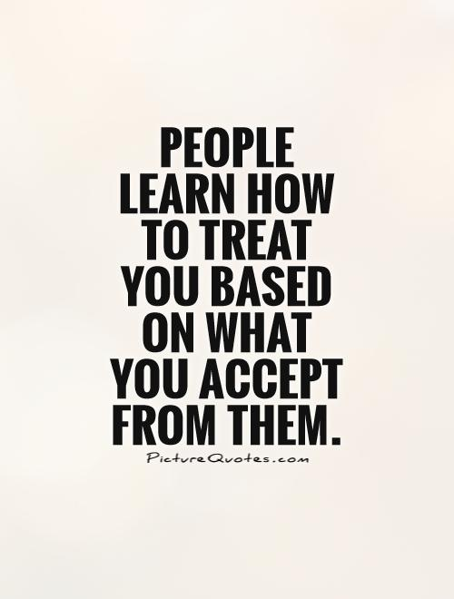 People learn how to treat you based on what you accept from them. Picture Quote #1
