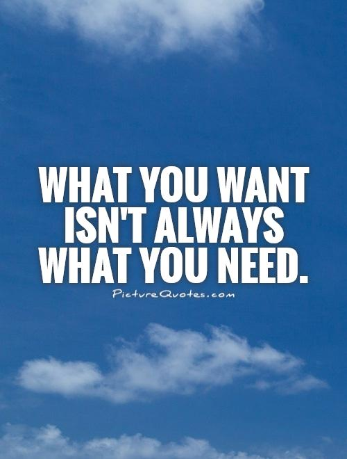 What you want isn't always what you need Picture Quote #1
