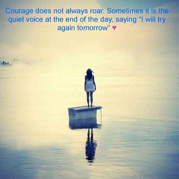 Courage does not always roar. Sometimes it is the quiet voice at the end of the day, saying