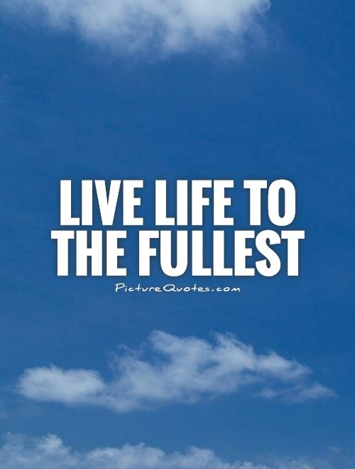 Live life to the fullest Picture Quote #1