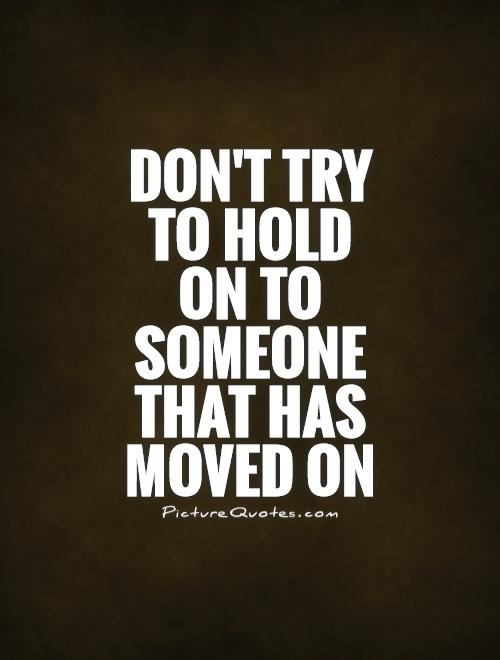 Don't try to hold on to someone that has moved on Picture Quote #1