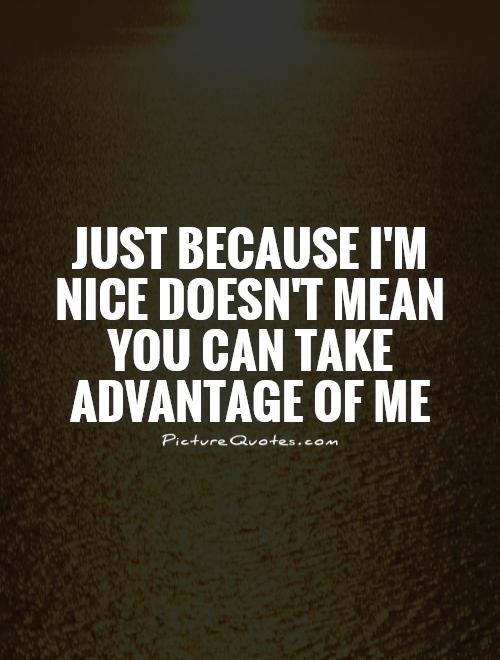 Just because I'm nice doesn't mean you can take advantage of me Picture Quote #1