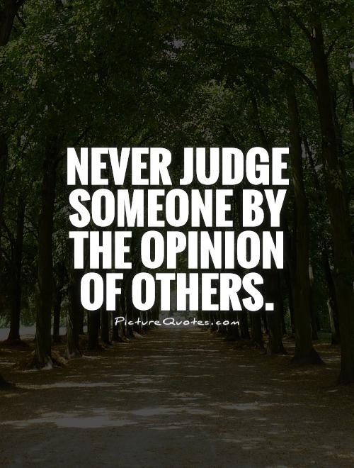 Never judge someone by the opinion of others Picture Quote #1
