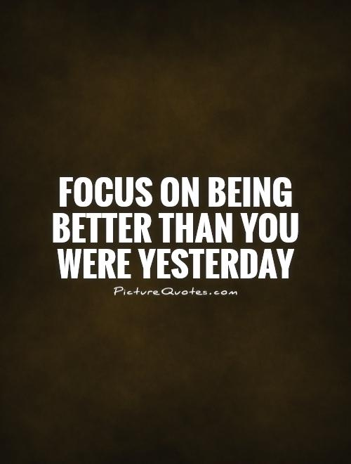Focus on being better than you were yesterday Picture Quote #1