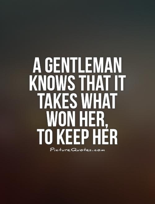 A gentleman knows that it takes what won her,  to keep her Picture Quote #1