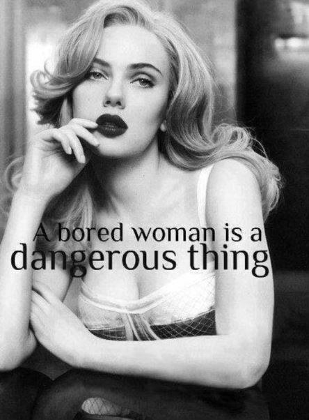 A bored woman is a dangerous thing Picture Quote #1