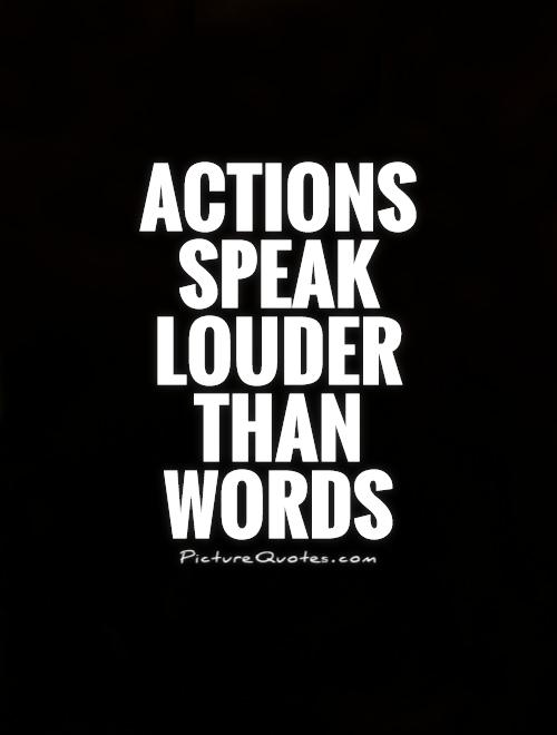 Actions speak louder than  words Picture Quote #1