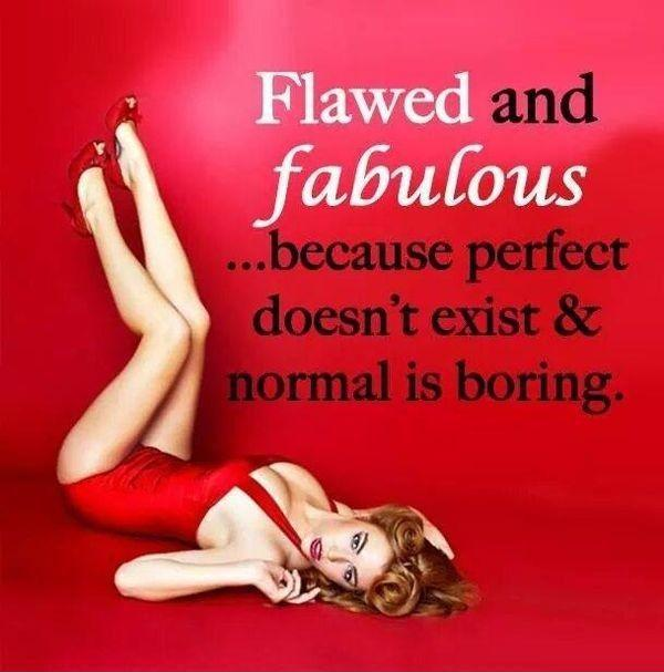 Flawed and fabulous, because perfect doesn't exist and normal is boring Picture Quote #1