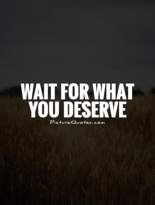 Wait for what you deserve Picture Quote #1