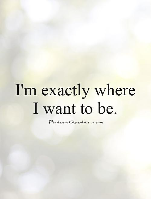 I'm exactly where I want to be Picture Quote #1