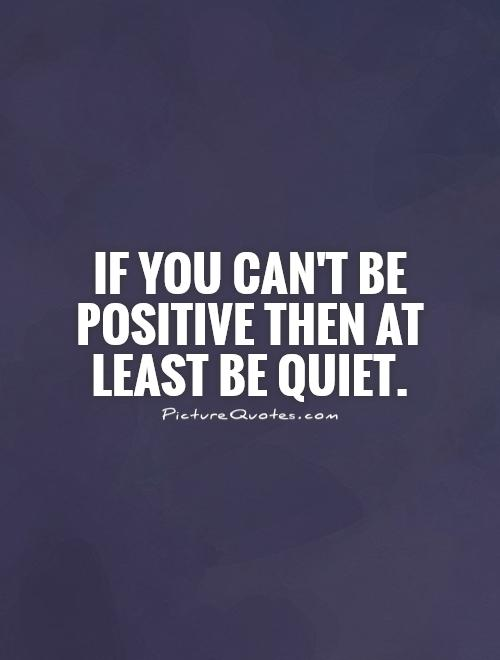 If you can't be positive  then at least be quiet Picture Quote #1