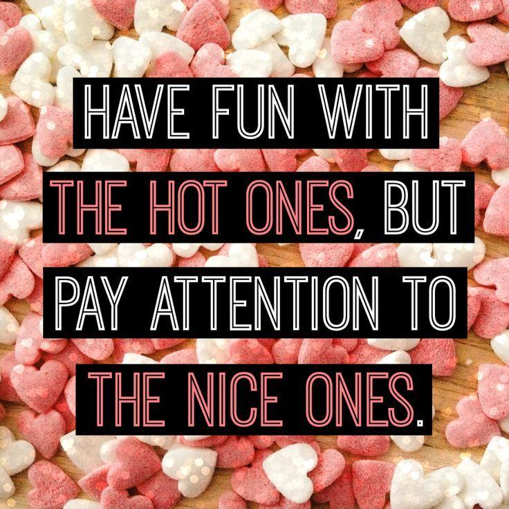 Have fun with the hot ones, but pay attention to the nice ones Picture Quote #1