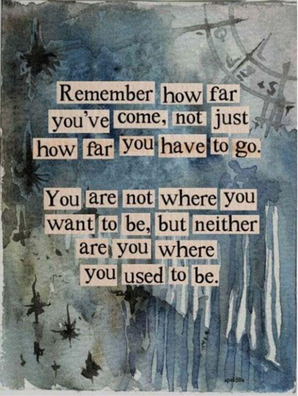 Remember how far you've come, not just how far you have to go. You are not where you want to be, but neither are you where you used to be Picture Quote #1