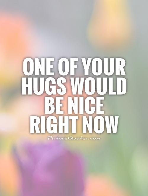 One of your hugs would be nice right now Picture Quote #1