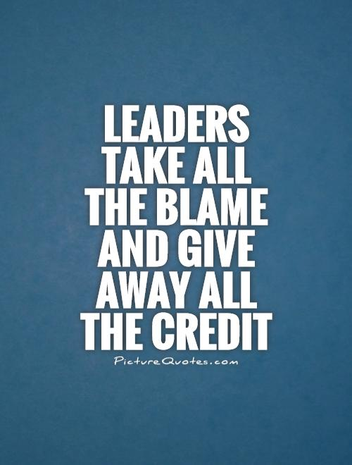Leaders take all the blame and give away all the credit Picture Quote #1