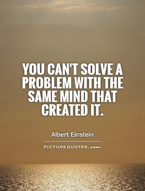 You can't solve a problem with the same mind that created it Picture Quote #1