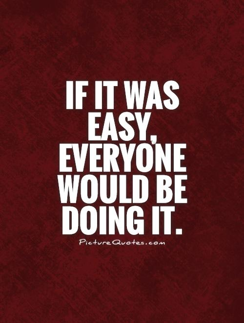 If it was easy, everyone would be doing it Picture Quote #1