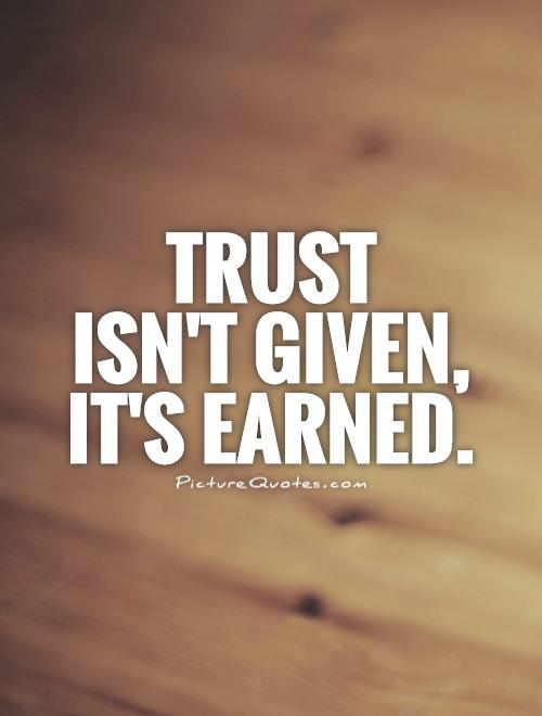 Trust  isn't given,  it's earned Picture Quote #1