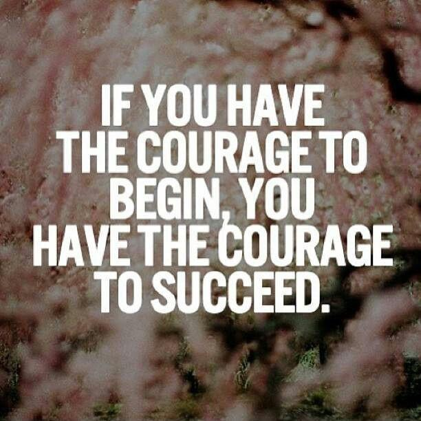 If you have the courage to begin, you have the courage to succeed Picture Quote #1