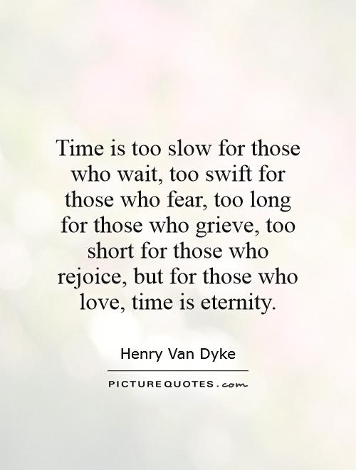 Time is too slow for those who wait, too swift for those who fear, too long for those who grieve, too short for those who rejoice, but for those who love, time is eternity Picture Quote #1