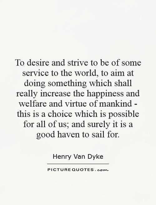 To desire and strive to be of some service to the world, to aim at doing something which shall really increase the happiness and welfare and virtue of mankind - this is a choice which is possible for all of us; and surely it is a good haven to sail for Picture Quote #1