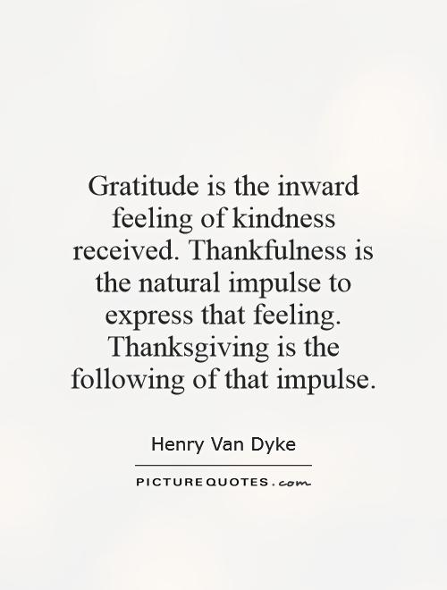Gratitude is the inward feeling of kindness received. Thankfulness is the natural impulse to express that feeling. Thanksgiving is the following of that impulse Picture Quote #1