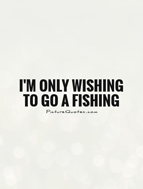 I'm only wishing to go a fishing Picture Quote #1