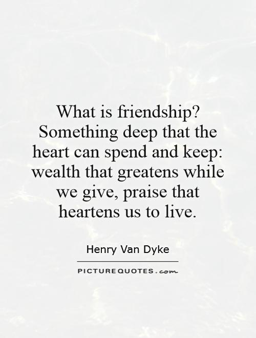 What is friendship? Something deep that the heart can spend and keep: wealth that greatens while we give, praise that heartens us to live Picture Quote #1
