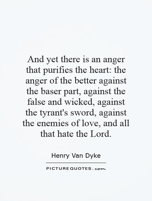 And yet there is an anger that purifies the heart: the anger of the better against the baser part, against the false and wicked, against the tyrant's sword, against the enemies of love, and all that hate the Lord Picture Quote #1