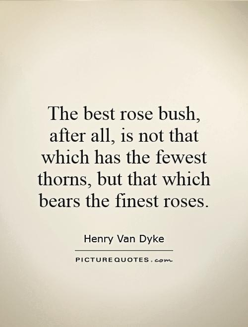 The best rose bush, after all, is not that which has the fewest thorns, but that which bears the finest roses Picture Quote #1