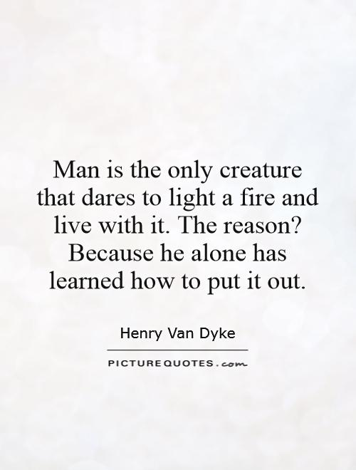 Man is the only creature that dares to light a fire and live with it. The reason? Because he alone has learned how to put it out Picture Quote #1