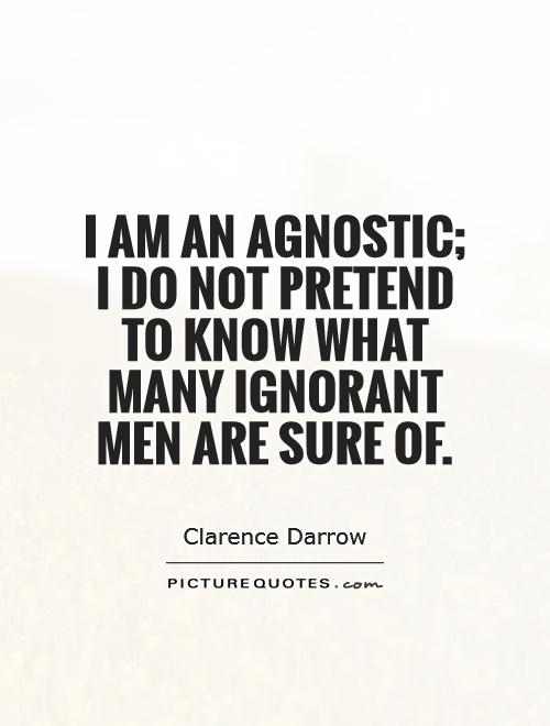 I am an agnostic; I do not pretend to know what many ignorant men are sure of Picture Quote #1