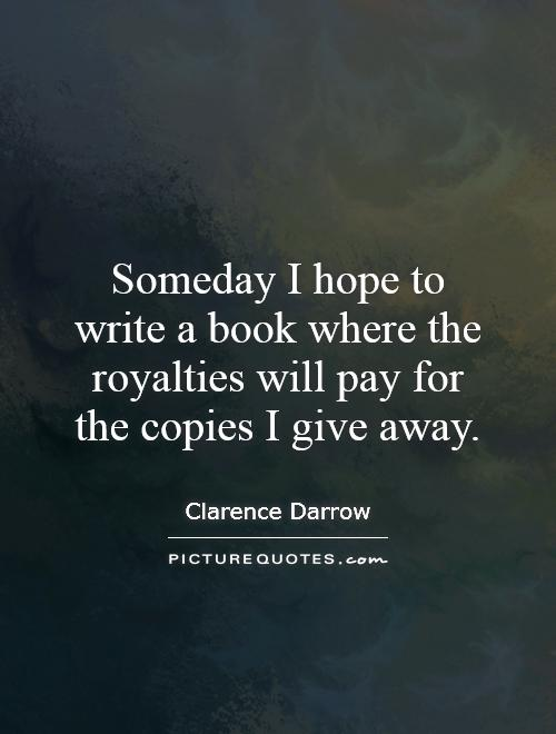 Someday I hope to write a book where the royalties will pay for the copies I give away Picture Quote #1
