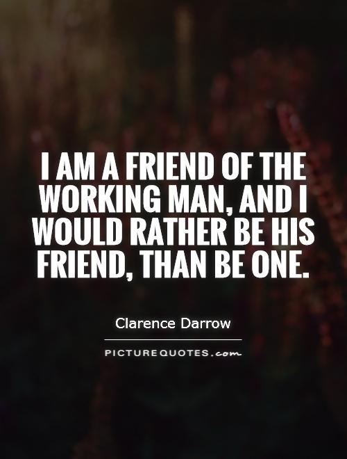 I am a friend of the working man, and I would rather be his friend, than be one Picture Quote #1