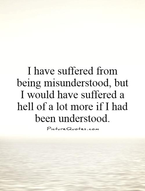I have suffered from being misunderstood, but I would have suffered a hell of a lot more if I had been understood Picture Quote #1