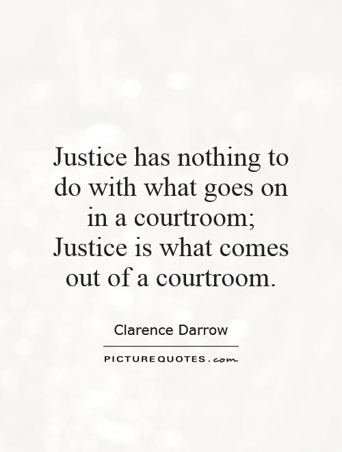 Justice has nothing to do with what goes on in a courtroom; Justice is what comes out of a courtroom Picture Quote #1