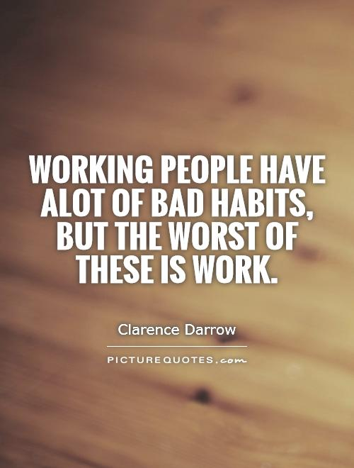 Working people have alot of bad habits, but the worst of these is work Picture Quote #1