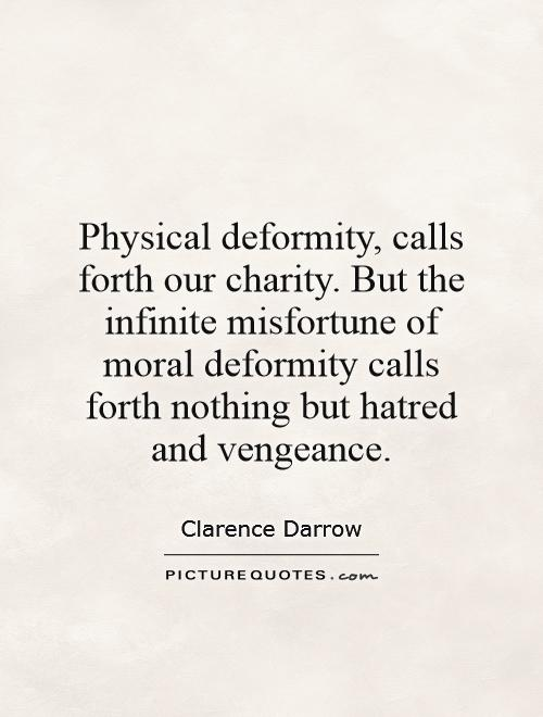 Physical deformity, calls forth our charity. But the infinite misfortune of moral deformity calls forth nothing but hatred and vengeance Picture Quote #1