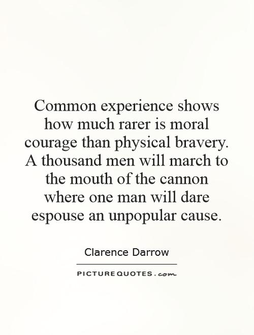 Common experience shows how much rarer is moral courage than physical bravery. A thousand men will march to the mouth of the cannon where one man will dare espouse an unpopular cause Picture Quote #1