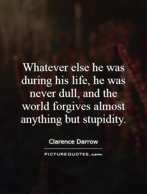 Whatever else he was during his life, he was never dull, and the world forgives almost anything but stupidity Picture Quote #1
