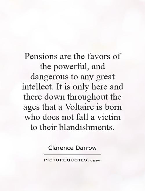 Pensions are the favors of the powerful, and dangerous to any great intellect. It is only here and there down throughout the ages that a Voltaire is born who does not fall a victim to their blandishments Picture Quote #1
