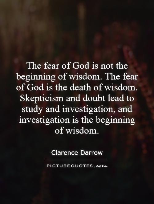 The fear of God is not the beginning of wisdom. The fear of God is the death of wisdom. Skepticism and doubt lead to study and investigation, and investigation is the beginning of wisdom Picture Quote #1