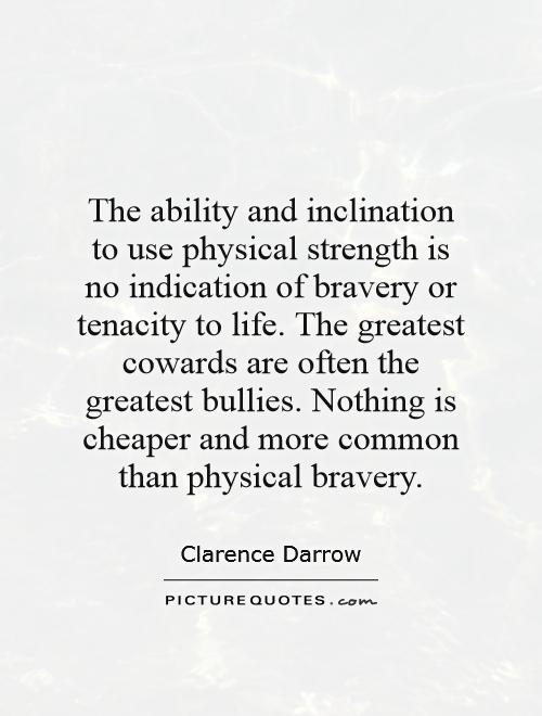 The ability and inclination to use physical strength is no indication of bravery or tenacity to life. The greatest cowards are often the greatest bullies. Nothing is cheaper and more common than physical bravery Picture Quote #1