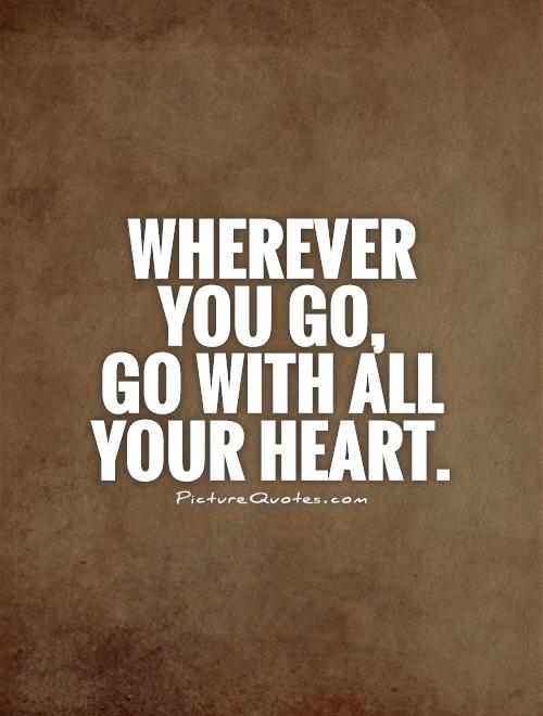 Wherever you go,  go with all your heart Picture Quote #1