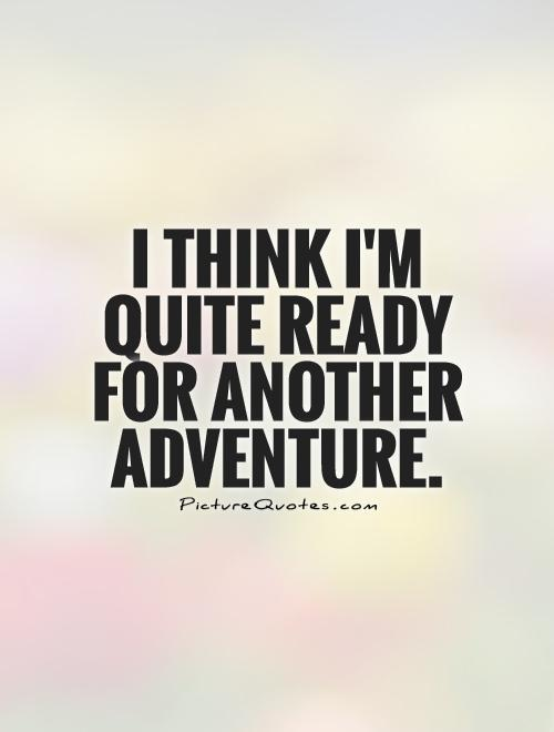 I think I'm quite ready for another adventure Picture Quote #1