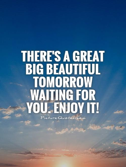 There's a great big beautiful tomorrow waiting for you. Enjoy it! Picture Quote #1