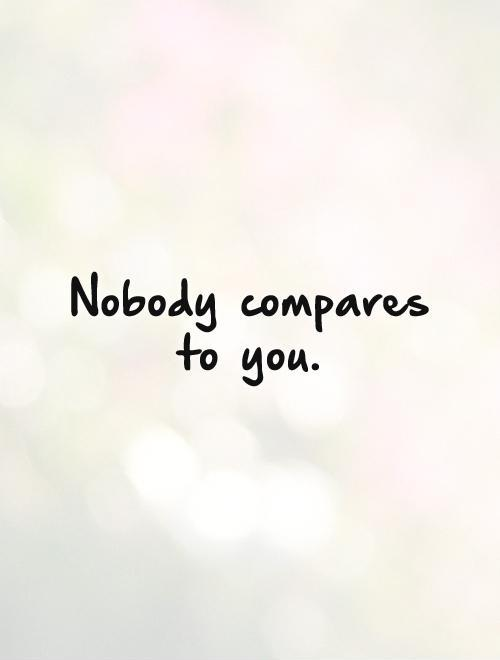 Nobody compares to you Picture Quote #1