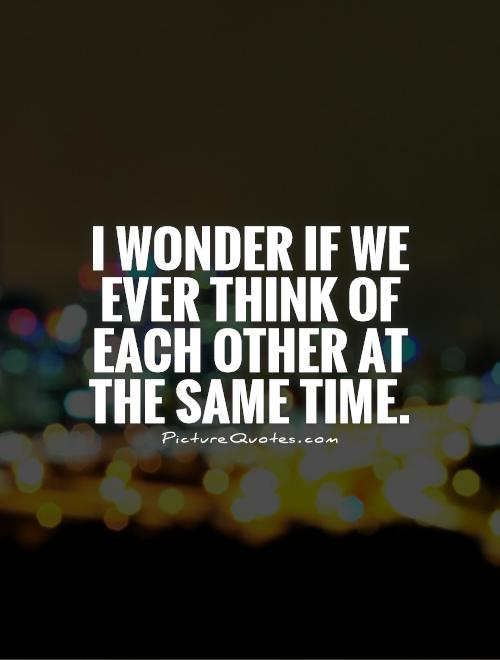 I wonder if we ever think of each other at the same time Picture Quote #1