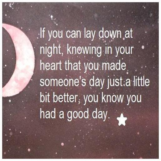 If you can lay down at night, knowing in your heart that you made someone's day just a little bit better, you know you had a good day.  Picture Quote #1