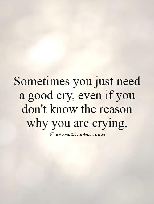 Sometimes you just need a good cry, even if you don't know the reason why you are crying Picture Quote #1